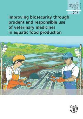 Improving biosecurity through prudent and responsible use of veterinary medicines in aquatic food production - FAO fisheries and aquaculture technical paper 547 (Paperback)