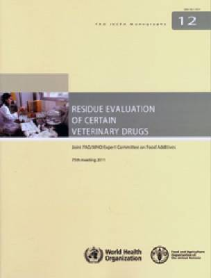 Residue evaluation of certain veterinary drugs: Joint FAO/WHO Expert Committee on Food Additives, 75th meeting, Rome, Italy, 8-17 November 2011 - FAO JECFA monographs 12 (Paperback)
