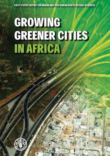 Growing Greener Cities in Africa: First status report on urban and peri-urban horticulture in Africa (Paperback)