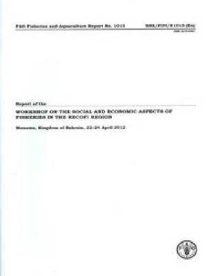 Report of the Workshop on the Social and Economic Aspects of Fisheries in the Recofi Region: Manama, Kingdom of Bahrain, 22-24 April 2012 - Fao Fisheries and Aquaculture Reports 1015 (Paperback)