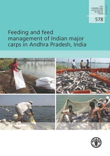 Feeding and feed management of Indian major carps in Andhra Pradesh, India - FAO fisheries and aquaculture technical paper 578 (Paperback)