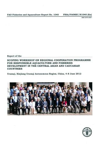 Report of the FAO Scoping Workshop on Regional Cooperation Programme for Responsible Aquaculture and Fisheries Development in the Central Asian and Caucasian Countries: Urumqi, Xinjiang Urumqi Autonomous Region, China, 4-8 June 2012 - FAO fisheries and aquaculture report 1040 (Paperback)