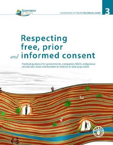 Respecting free, prior and informed consent: practical guidance for governments, companies, NGOs, indigenous peoples and local communities in relation to land acquisition - Governance of tenure technical guide 3 (Paperback)