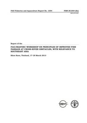 Report of the Workshop on Principles of Improved Fish Passage at Cross-river Obstacles, with Relevance to Southeast Asia: Khon Kaen, the Kingdom of Thailand, 24-26 March 2013 (Paperback)