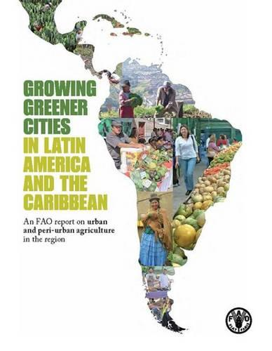 Growing greener cities in Latin America and the Caribbean: an FAO report on urban and peri-urban agriculture in the region (Paperback)