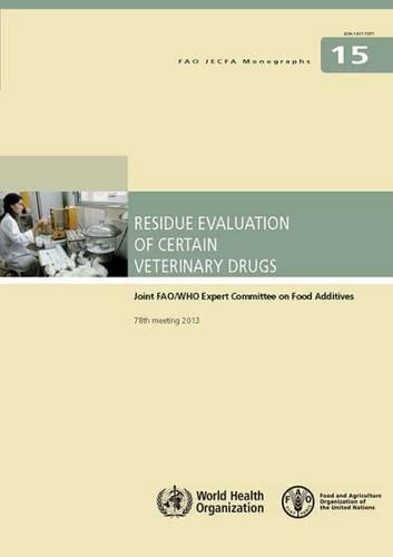 Residue evaluation of certain veterinary drugs: Joint FAO/WHO Expert Committee on Food Additives, 78th meeting 2013 - FAO JECFA monographs 15 (Paperback)