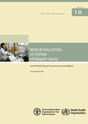Residue Evaluation of Certain Veterinary Drugs: Joint FAO/WHO Expert Committee on Food Additives (JECFA), 81st meeting 2015 - FAO JECFA Monographs (Paperback)