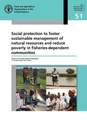 Social protection to foster sustainable management of natural resources and reduce poverty in fisheries-dependent communities: report of the FAO Technical Workshop 17-18 November 2015, Rome - FAO fisheries and aquaculture proceedings 51 (Paperback)