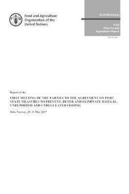 Report of the First Meeting of the Parties to the Agreement on Port State Measures to Prevent, Deter and Eliminate Illegal, Unreported and Unregulated Fishing: Oslo, Norway, 29-31 May 2017 (Paperback)