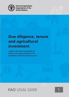 Due diligence, tenure and agricultural investment: a guide to the dual responsibilities of private sector lawyers advising on the acquisition of land and natural resources - FAO Legal guide 1 (Paperback)