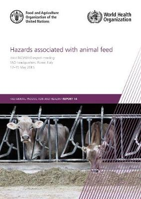 Hazards Associated with Animal Feed: Report of the Joint FAO/WHO expert meeting, 12-15 May 2015, FAO headquarters, Rome, Italy - FAO Animal Production and Health Reports (Paperback)