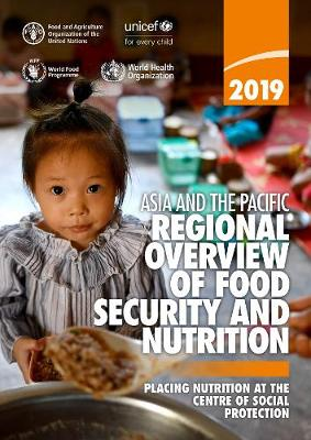 Asia and the Pacific - Regional Overview of Food Security and Nutrition 2019: Placing Nutrition at the Centre of Social Protection (Paperback)