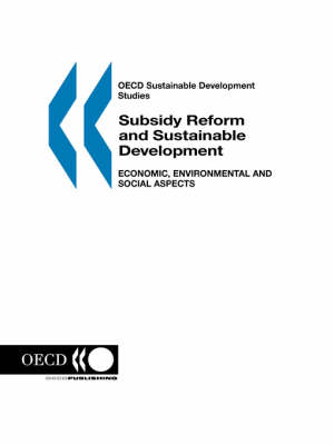 Subsidy Reform and Sustainable Development, Economic, Environmental and Social Aspects: OECD Sustainable Development Studies (Paperback)