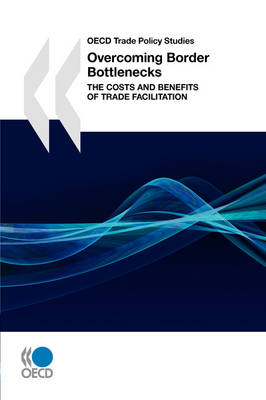 OECD Trade Policy Studies Overcoming Border Bottlenecks: The Costs and Benefits of Trade Facilitation (Paperback)