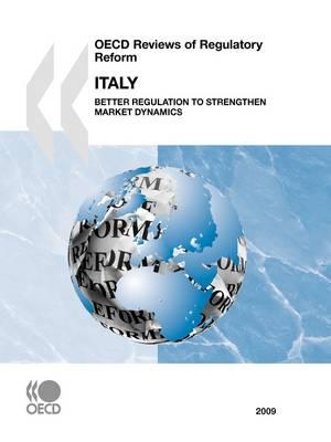 OECD Reviews of Regulatory Reform: Italy 2009 Better Regulation to Strengthen Market Dynamics (Paperback)