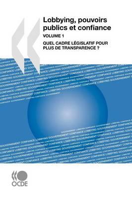 Lobbying, Pouvoirs Publics Et Confiance, Volume 1: Quel Cadre Legislatif Pour Plus De Transparence ? (Paperback)