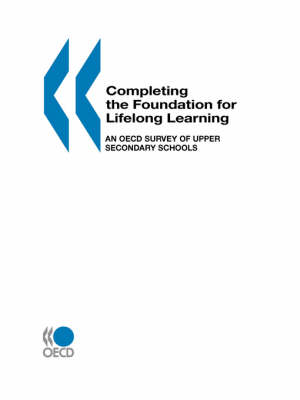 Completing the Foundation for Lifelong Learning: An OECD Survey of Upper Secondary Schools (Paperback)