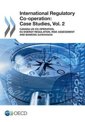 International regulatory co-operation: case studies, Vol. 2: Canada-US co-operation, EU energy regulation, risk assessment and banking supervision - International regulatory co-operation: case studies (Paperback)