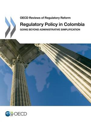 Regulatory policy in Colombia: going beyond administrative simplification - OECD reviews of regulatory reform (Paperback)