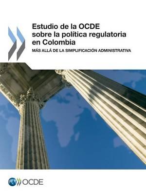 Estudio de La Ocde Sobre La Politica Regulatoria En Colombia: Mas Alla de La Simplificacion Administrativa (Paperback)