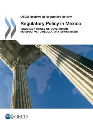 Regulatory policy in Mexico: towards a whole-of-government perspective to regulatory improvement - OECD reviews of regulatory reform (Paperback)