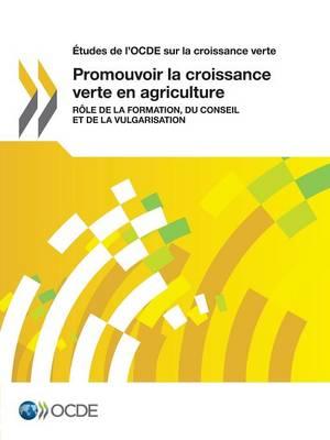 Etudes de L'Ocde Sur La Croissance Verte Promouvoir La Croissance Verte En Agriculture: Role de La Formation, Du Conseil Et de La Vulgarisation (Paperback)