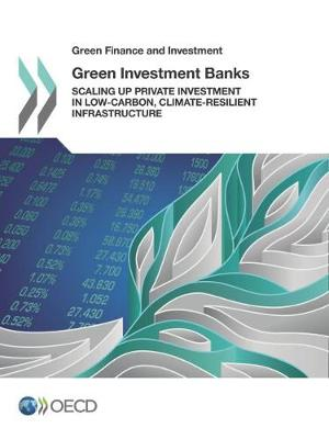 Green investment banks: scaling up private investment in low-carbon, climate-resilient infrastructure - Green finance and investment (Paperback)