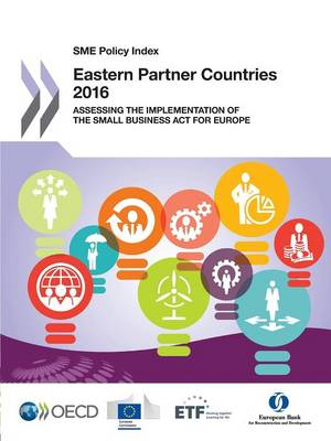 SME policy index: Eastern partner countries 2016, assessing the implementation of the Small Business Act for Europe (Paperback)