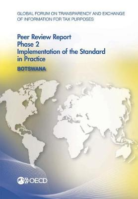 Botswana 2016: phase 2, implementation of the standard in practice - Global Forum on Transparency and Exchange of Information for Tax Purposes peer reviews (Paperback)