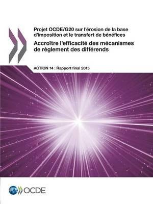 Projet Ocde/G20 Sur L'Erosion de La Base D'Imposition Et Le Transfert de Benefices Accroitre L'Efficacite Des Mecanismes de Reglement Des Differends, Action 14 - Rapport Final 2015 (Paperback)