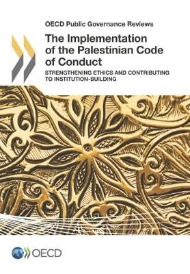 The implementation of the Palestinian code of conduct: strengthening ethics and contributing to institution-building - OECD public governance reviews (Paperback)