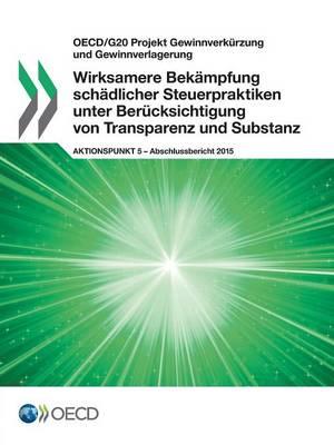 OECD/G20 Projekt Gewinnverkurzung Und Gewinnverlagerung Wirksamere Bekampfung Schadlicher Steuerpraktiken Unter Berucksichtigung Von Transparenz Und Substanz, Aktionspunkt 5 - Abschlussbericht 2015 (Paperback)