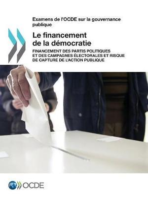 Examens de L'Ocde Sur La Gouvernance Publique Le Financement de la Democratie: Financement Des Partis Politiques Et Des Campagnes Electorales Et Risque de Capture de L'Action Publique (Paperback)