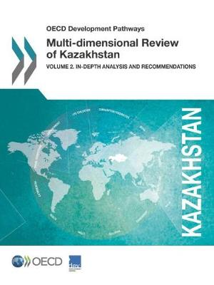 OECD Development Pathways Multi-Dimensional Review of Kazakhstan: Volume 2. In-Depth Analysis and Recommendations (Paperback)
