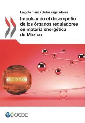 Impulsando El Desempeno de Los Organos Reguladores En Materia Energetica de Mexico (Paperback)
