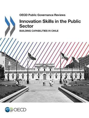 Innovation skills in the public sector: building capabilities in Chile - OECD public governance reviews (Paperback)