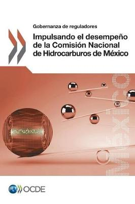 Gobernanza de Reguladores Impulsando El Desempeno de la Comision Nacional de Hidrocarburos de Mexico (Paperback)