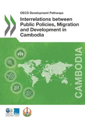Interrelations between public policies, migration and development in Cambodia - OECD development pathways (Paperback)