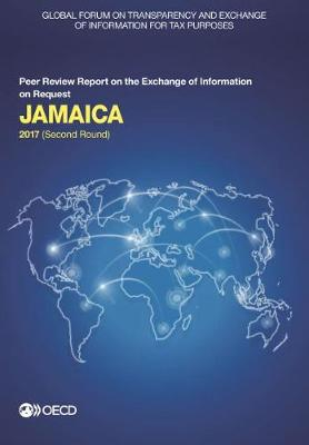 Jamaica 2017: (second round) - Global Forum on Transparency and Exchange of Information for Tax Purposes peer reviews (Paperback)
