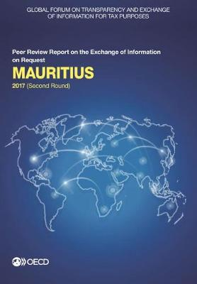 Mauritius 2017: (second round) - Global Forum on Transparency and Exchange of Information for Tax Purposes peer reviews (Paperback)