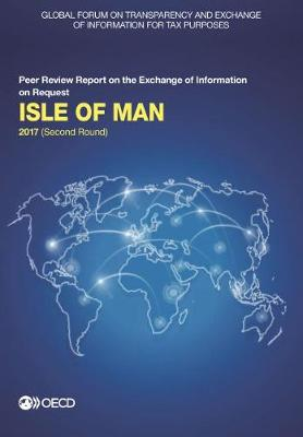 Isle of Man 2017: (second round) - Global Forum on Transparency and Exchange of Information for Tax Purposes peer reviews (Paperback)