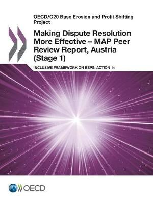 Making dispute resolution more effective - MAP peer review report, Austria (stage 1): inclusive framework on BEPs, action 14 - OECD/G20 base erosion and profit shifting project (Paperback)