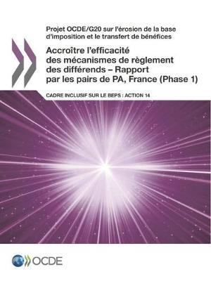 Projet Ocde/G20 Sur L'Erosion de la Base D'Imposition Et Le Transfert de Benefices Accroitre L'Efficacite Des Mecanismes de Reglement Des Differends - Rapport Par Les Pairs de Pa, France (Phase 1): Cadre Inclusif Sur Le Beps: Action 14 (Paperback)