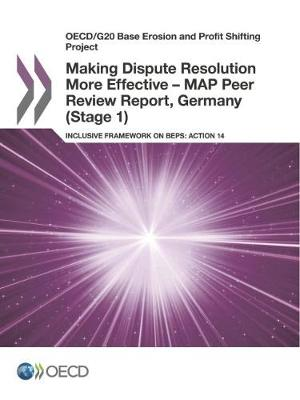 Making dispute resolution more effective - MAP peer review report, Germany (stage 1): inclusive framework on BEPS, action 14 - OECD/G20 base erosion and profit shifting project (Paperback)