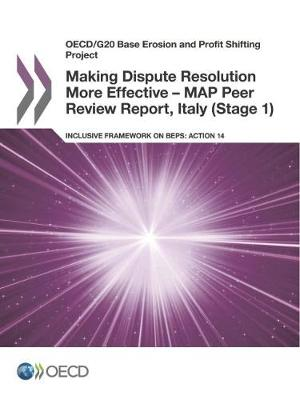 Making dispute resolution more effective - MAP peer review report, Italy (stage 1): inclusive framework on BEPS, action 14 - OECD/G20 base erosion and profit shifting project (Paperback)