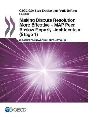 Making dispute resolution more effective - MAP peer review report, Liechtenstein (stage 1): inclusive framework on BEPs, action 14 - OECD/G20 base erosion and profit shifting project (Paperback)