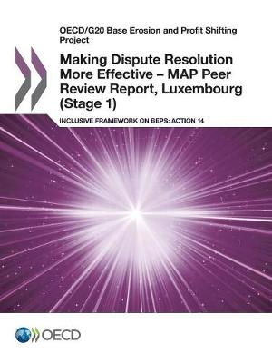 Making dispute resolution more effective - MAP peer review report, Luxembourg (stage 1): inclusive framework on BEPs, action 14 - OECD/G20 base erosion and profit shifting project (Paperback)