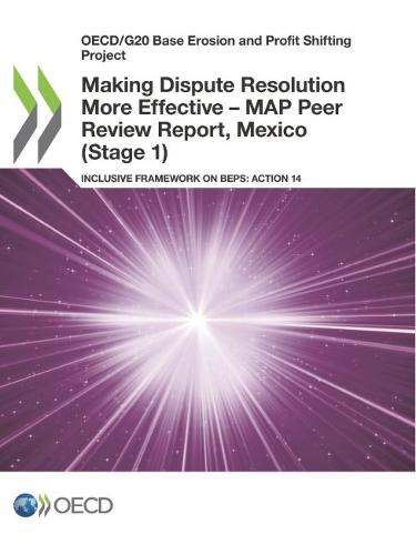 Making dispute resolution more effective - MAP peer review report, Mexico (stage 1): inclusive framework on BEPs, action 14 - OECD/G20 base erosion and profit shifting project (Paperback)