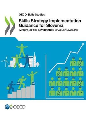 Skills strategy implementation guidance for Slovenia: improving the governance of adult learning - OECD skills studies (Paperback)