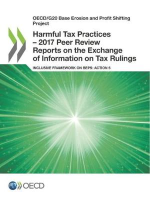Oecd/G20 Base Erosion and Profit Shifting Project Harmful Tax Practices - 2017 Peer Review Reports on the Exchange of Information on Tax Rulings Inclusive Framework on Beps: Action 5 (Paperback)